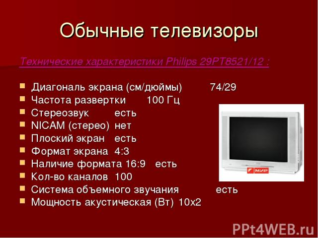 Обычные телевизоры Технические характеристики Philips 29PT8521/12 : Диагональ экрана (см/дюймы) 74/29 Частота развертки 100 Гц Стереозвук есть NICAM (стерео) нет Плоский экран есть Формат экрана 4:3 Наличие формата 16:9 есть Кол-во каналов 100 Систе…