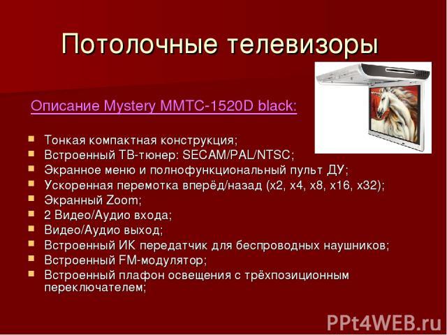 Потолочные телевизоры Описание Mystery MMTC-1520D black: Тонкая компактная конструкция; Встроенный ТВ-тюнер: SECAM/PAL/NTSC; Экранное меню и полнофункциональный пульт ДУ; Ускоренная перемотка вперёд/назад (х2, х4, х8, х16, х32); Экранный Zoom; 2 Вид…