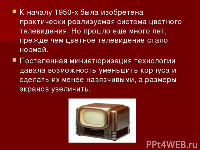 К началу 1950-х была изобретена практически реализуемая система цветного телевидения. Но прошло еще много лет, прежде чем цветное телевидение стало нормой. Постепенная миниатюризация технологии давала возможность уменьшить корпуса и сделать их менее…