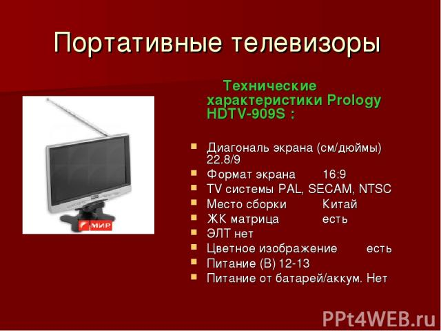 Портативные телевизоры Технические характеристики Prology HDTV-909S : Диагональ экрана (см/дюймы) 22.8/9 Формат экрана 16:9 TV системы PAL, SECAM, NTSC Место сборки Китай ЖК матрица есть ЭЛТ нет Цветное изображение есть Питание (В) 12-13 Питание от …