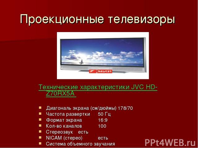 Проекционные телевизоры Технические характеристики JVC HD-Z70RX5A Диагональ экрана (см/дюймы) 178/70 Частота развертки 50 Гц Формат экрана 16:9 Кол-во каналов 100 Стереозвук есть NICAM (стерео) есть Система объемного звучания Мощность акустическая (…