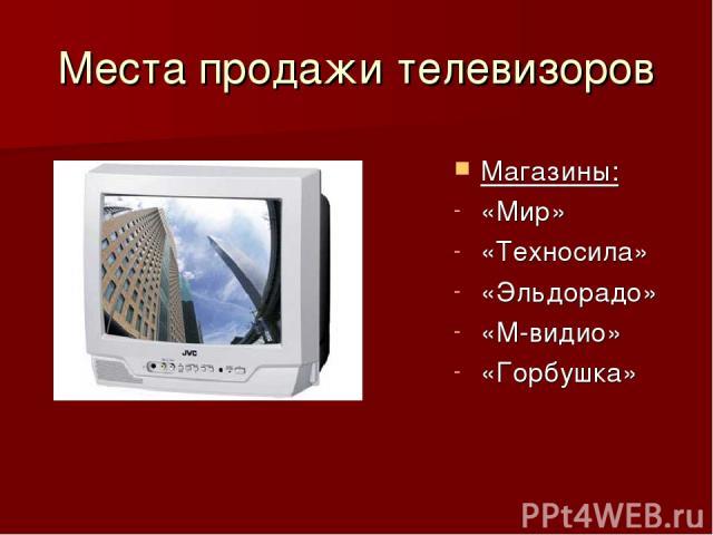 Места продажи телевизоров Магазины: «Мир» «Техносила» «Эльдорадо» «М-видио» «Горбушка»