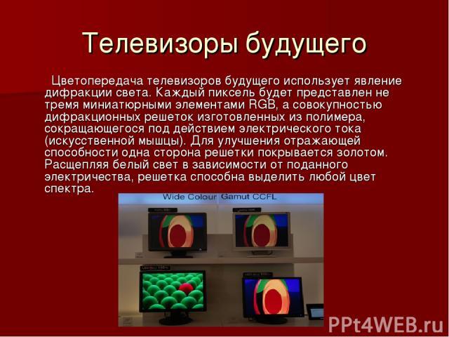 Телевизоры будущего Цветопередача телевизоров будущего использует явление дифракции света. Каждый пиксель будет представлен не тремя миниатюрными элементами RGB, а совокупностью дифракционных решеток изготовленных из полимера, сокращающегося под дей…