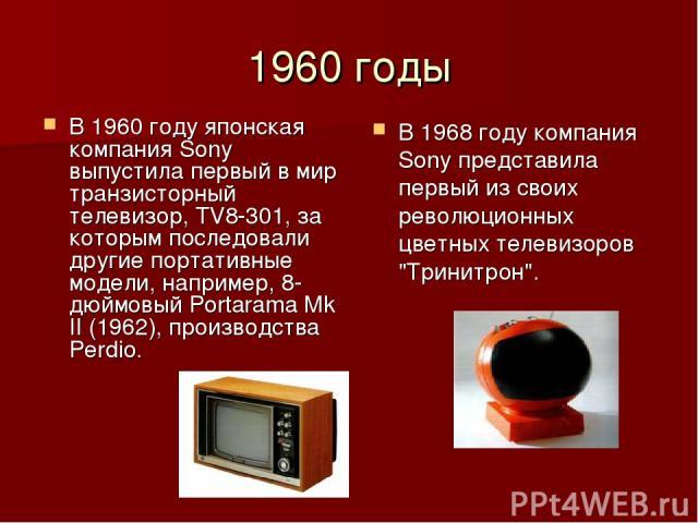 1960 годы В 1960 году японская компания Sony выпустила первый в мир транзисторный телевизор, TV8-301, за которым последовали другие портативные модели, например, 8-дюймовый Portarama Mk II (1962), производства Perdio. В 1968 году компания Sony предс…