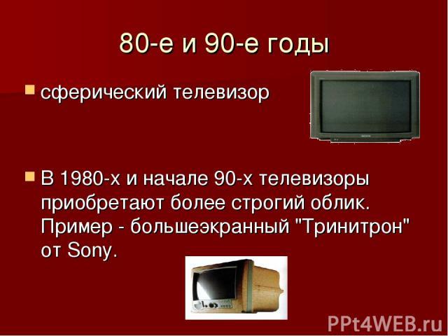 80-е и 90-е годы сферический телевизор В 1980-х и начале 90-х телевизоры приобретают более строгий облик. Пример - большеэкранный