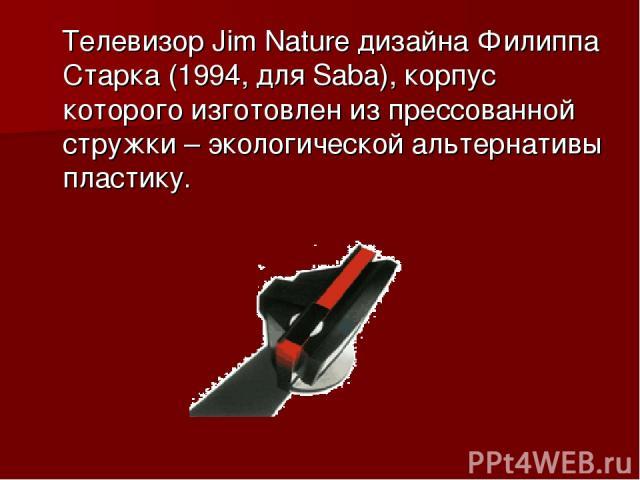 Телевизор Jim Nature дизайна Филиппа Старка (1994, для Saba), корпус которого изготовлен из прессованной стружки – экологической альтернативы пластику.