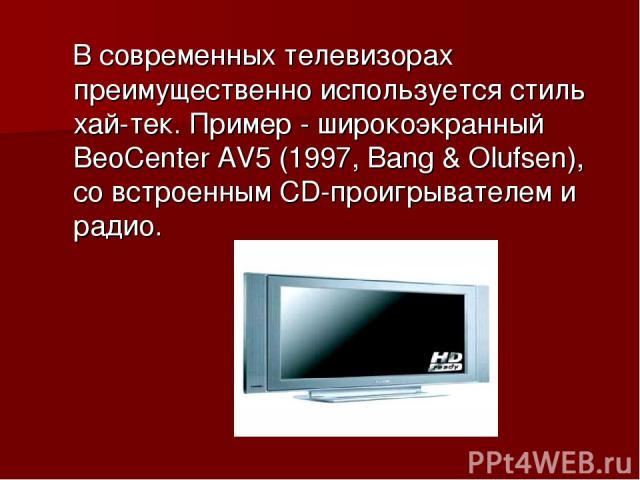 В современных телевизорах преимущественно используется стиль хай-тек. Пример - широкоэкранный BeoCenter AV5 (1997, Bang & Olufsen), со встроенным CD-проигрывателем и радио.
