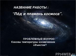 """НАЗВАНИЕ РАБОТЫ : ПРОБЛЕМНЫЙ ВОПРОС: Каковы температуры космических объектов? """"Л"""