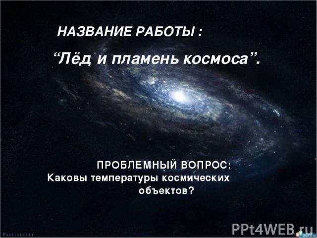 """НАЗВАНИЕ РАБОТЫ : ПРОБЛЕМНЫЙ ВОПРОС: Каковы температуры космических объектов? """"Лёд и пламень космоса""""."""