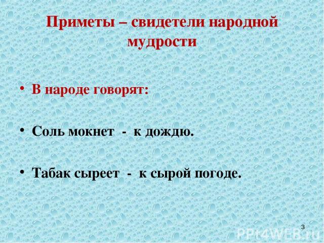 Приметы – свидетели народной мудрости В народе говорят: Соль мокнет - к дождю. Табак сыреет - к сырой погоде. *