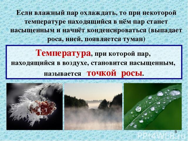 Если влажный пар охлаждать, то при некоторой температуре находящийся в нём пар станет насыщенным и начнёт конденсироваться (выпадает роса, иней, появляется туман) * Температура, при которой пар, находящийся в воздухе, становится насыщенным, называет…
