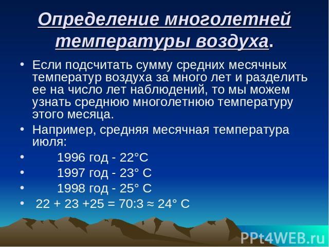 Определение многолетней температуры воздуха. Если подсчитать сумму средних месячных температур воздуха за много лет и разделить ее на число лет наблюдений, то мы можем узнать среднюю многолетнюю температуру этого месяца. Например, средняя месячная т…