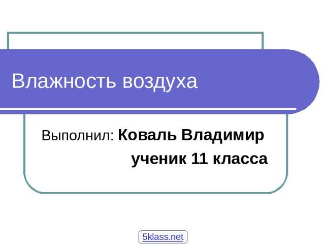 Влажность воздуха Выполнил: Коваль Владимир ученик 11 класса 5klass.net