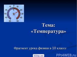 Тема: «Температура» Фрагмент урока физики в 10 классе 900igr.net