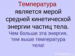 Температура является мерой средней кинетической энергии частиц тела. Чем больше