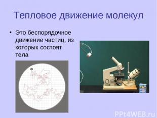 Тепловое движение молекул Это беспорядочное движение частиц, из которых состоят