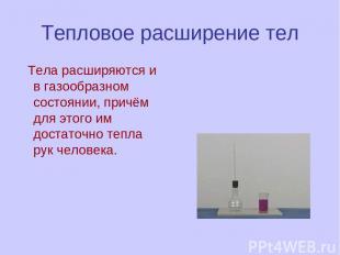 Тепловое расширение тел Тела расширяются и в газообразном состоянии, причём для