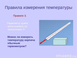 Правила измерения температуры Правило 3. Термометр нужно использовать по назначе