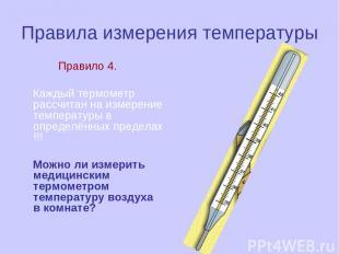 Правила измерения температуры Правило 4. Каждый термометр рассчитан на измерение