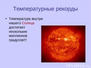 Температурные рекорды Температура внутри нашего Солнца достигает нескольких милл