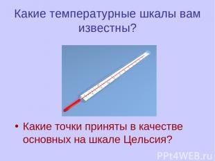 Какие температурные шкалы вам известны? Какие точки приняты в качестве основных