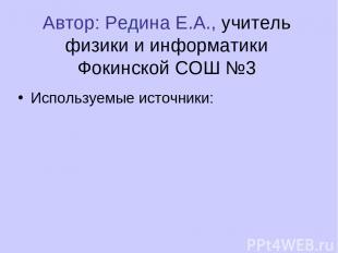 Автор: Редина Е.А., учитель физики и информатики Фокинской СОШ №3 Используемые и
