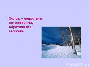 Холод – недостача, потеря тепла, обратная его сторона.