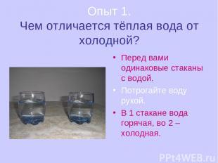 Опыт 1. Чем отличается тёплая вода от холодной? Перед вами одинаковые стаканы с