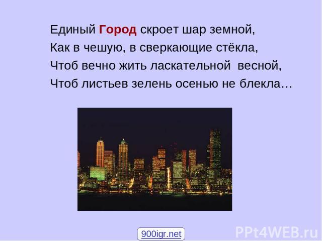 Единый Город скроет шар земной, Как в чешую, в сверкающие стёкла, Чтоб вечно жить ласкательной весной, Чтоб листьев зелень осенью не блекла… 900igr.net