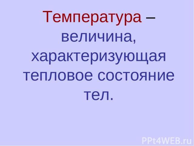 Температура – величина, характеризующая тепловое состояние тел.