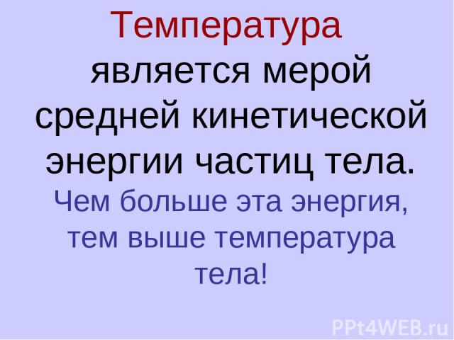 Температура является мерой средней кинетической энергии частиц тела. Чем больше эта энергия, тем выше температура тела!
