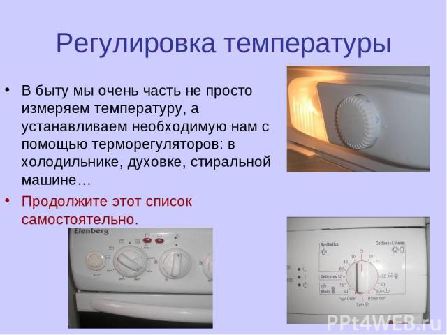 Регулировка температуры В быту мы очень часть не просто измеряем температуру, а устанавливаем необходимую нам с помощью терморегуляторов: в холодильнике, духовке, стиральной машине… Продолжите этот список самостоятельно.