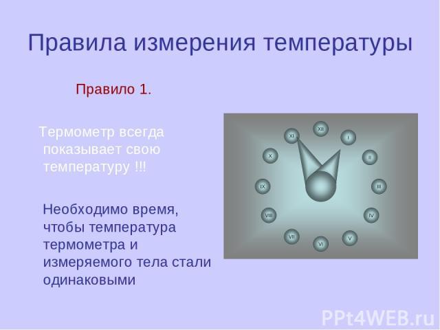 Правила измерения температуры Правило 1. Термометр всегда показывает свою температуру !!! Необходимо время, чтобы температура термометра и измеряемого тела стали одинаковыми