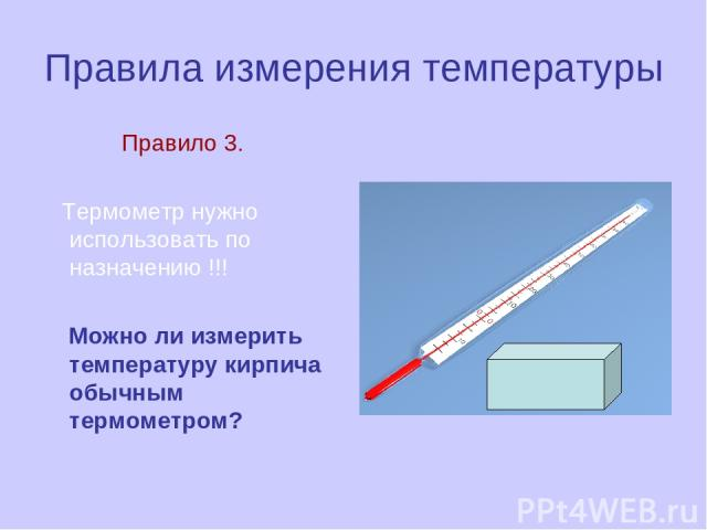 Правила измерения температуры Правило 3. Термометр нужно использовать по назначению !!! Можно ли измерить температуру кирпича обычным термометром?
