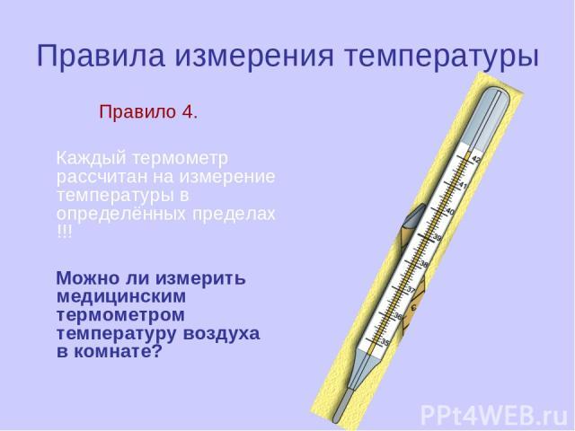 Правила измерения температуры Правило 4. Каждый термометр рассчитан на измерение температуры в определённых пределах !!! Можно ли измерить медицинским термометром температуру воздуха в комнате?