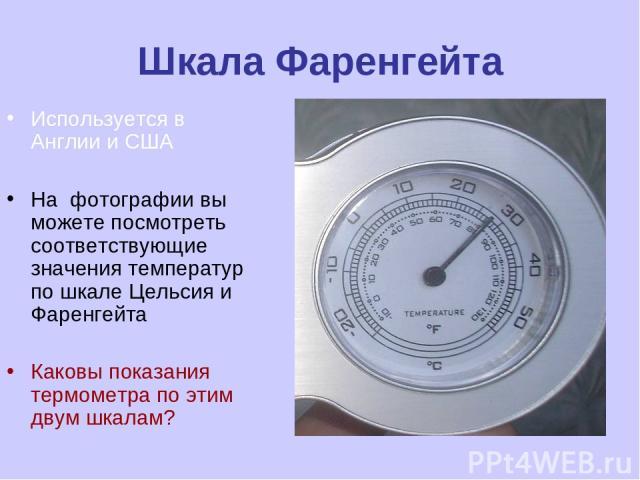 Шкала Фаренгейта Используется в Англии и США На фотографии вы можете посмотреть соответствующие значения температур по шкале Цельсия и Фаренгейта Каковы показания термометра по этим двум шкалам?