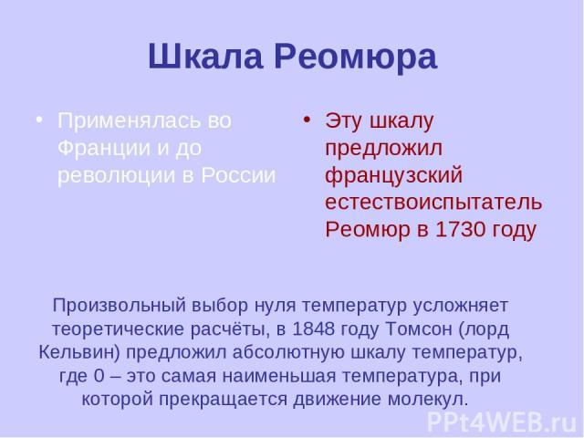 Шкала Реомюра Применялась во Франции и до революции в России Эту шкалу предложил французский естествоиспытатель Реомюр в 1730 году Произвольный выбор нуля температур усложняет теоретические расчёты, в 1848 году Томсон (лорд Кельвин) предложил абсолю…