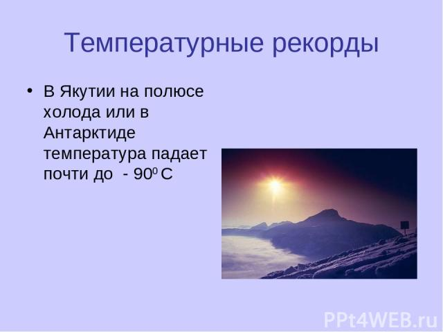Температурные рекорды В Якутии на полюсе холода или в Антарктиде температура падает почти до - 900 С