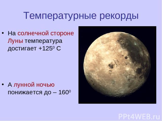 Температурные рекорды На солнечной стороне Луны температура достигает +1250 С А лунной ночью понижается до – 1600