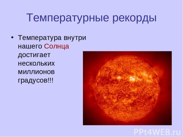 Температурные рекорды Температура внутри нашего Солнца достигает нескольких миллионов градусов!!!