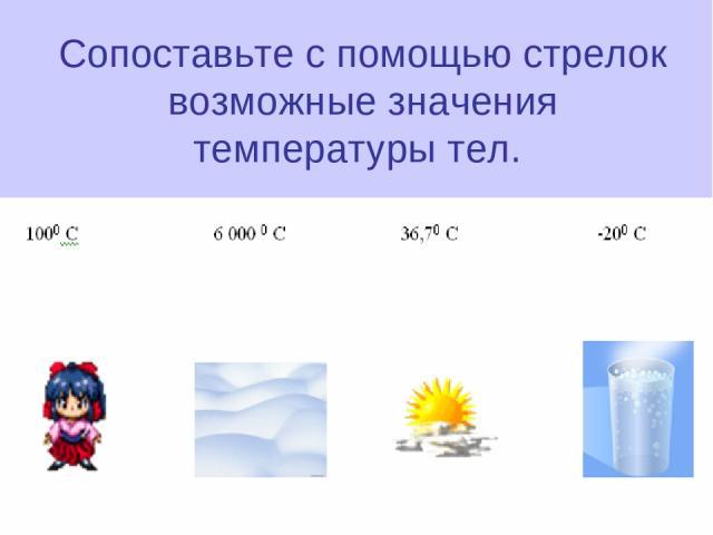 Сопоставьте с помощью стрелок возможные значения температуры тел.