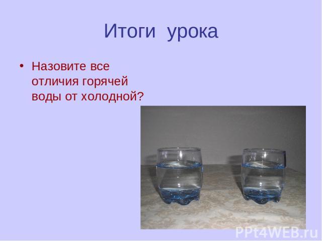 Итоги урока Назовите все отличия горячей воды от холодной?