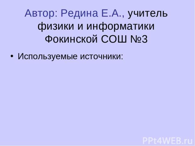 Автор: Редина Е.А., учитель физики и информатики Фокинской СОШ №3 Используемые источники: