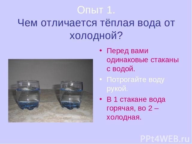 Опыт 1. Чем отличается тёплая вода от холодной? Перед вами одинаковые стаканы с водой. Потрогайте воду рукой. В 1 стакане вода горячая, во 2 – холодная.
