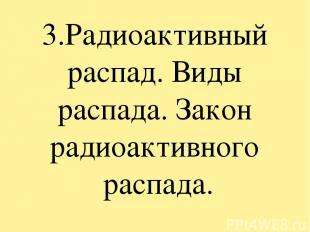 3.Радиоактивный распад. Виды распада. Закон радиоактивного распада.