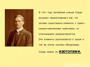 В 1911 году английский ученый Содди высказал предположение о том , что должны су