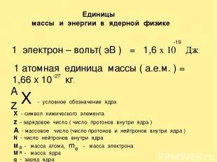Единицы массы и энергии в ядерной физике 1 электрон – вольт( эВ ) = 1,6 х 10 Дж.