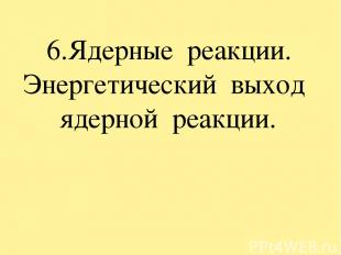 6.Ядерные реакции. Энергетический выход ядерной реакции.