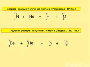 Ядерная реакция получения протона ( Резерфорд , 1919 год ) N + He = H + O 7 14 2