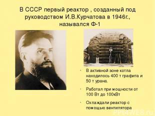 В СССР первый реактор , созданный под руководством И.В.Курчатова в 1946г., назыв